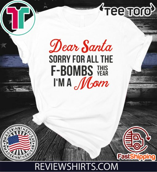 Dear Santa sorry for all the F-Bombs this year I'm a Mom Shirts