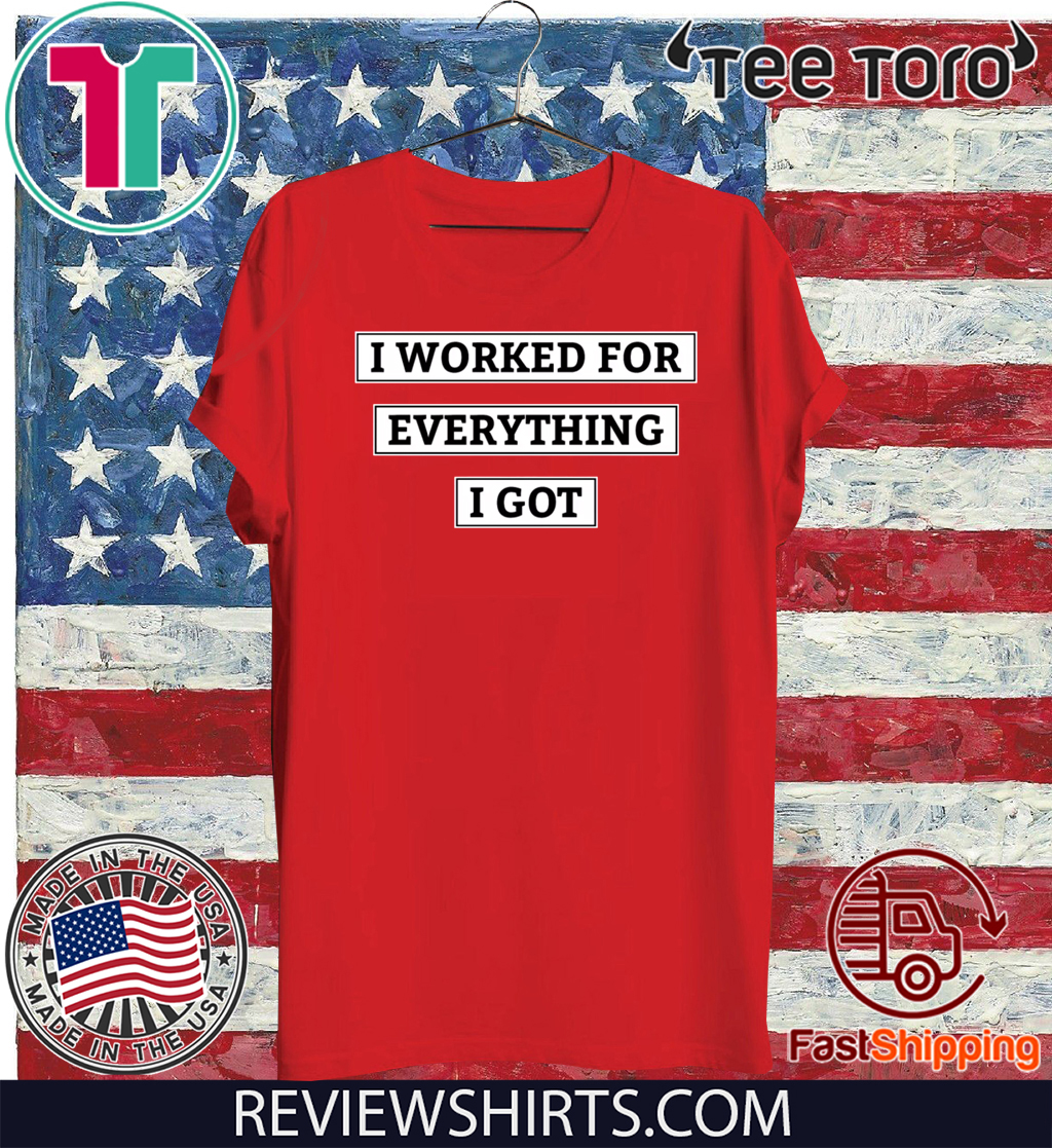 I Worked For Everything I Got T-Shirt