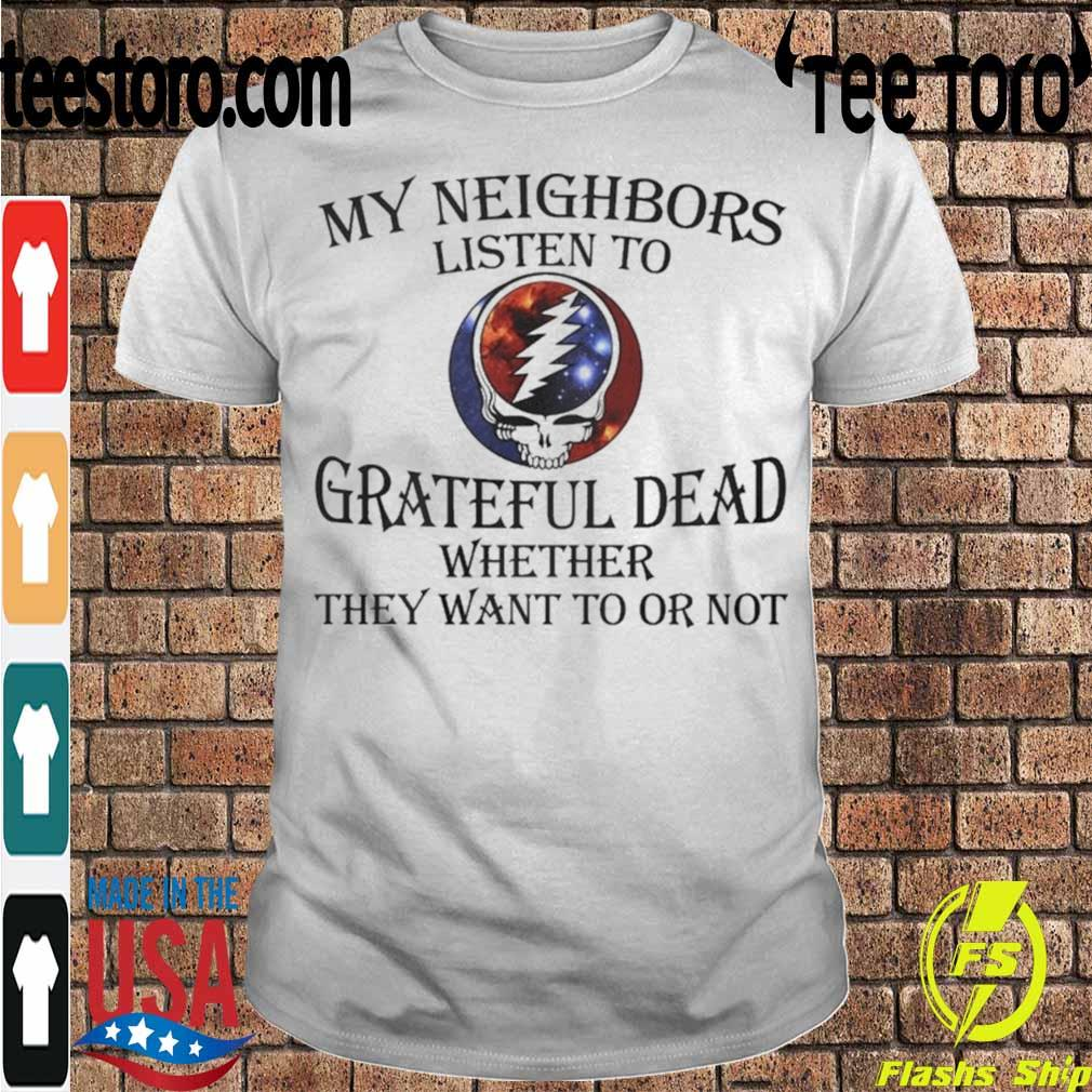 My neighbors listen to Grateful Dead whether they want to or not shirt