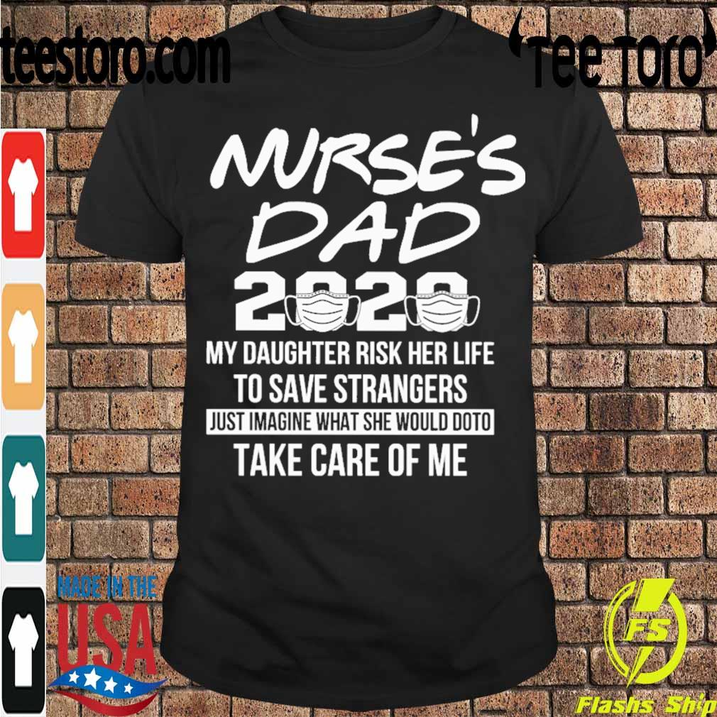 Nurse's Dad 2020 mask My daughter risk her life to save strangers just imagine what she would do to take care of me shirt