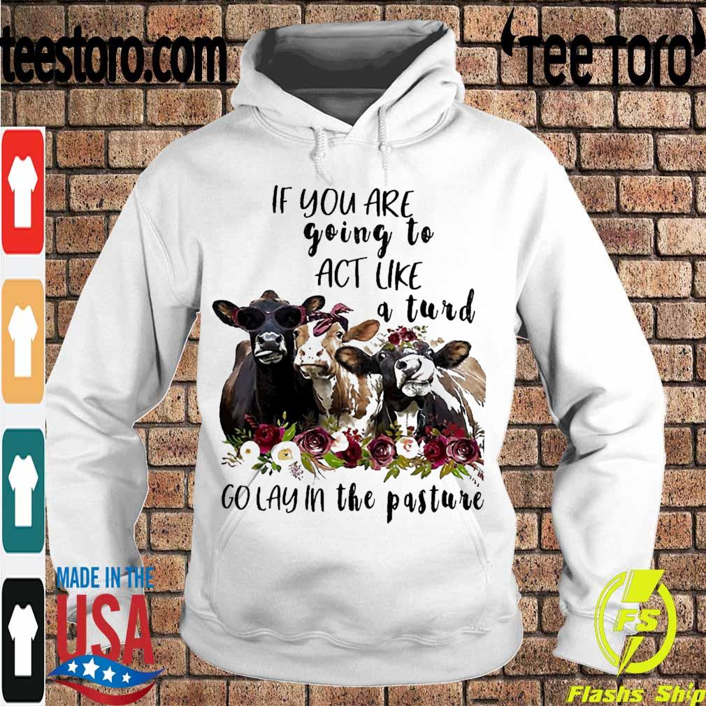 Cows if You are going to act like a Turd go lay in the Pasture s Hoodie