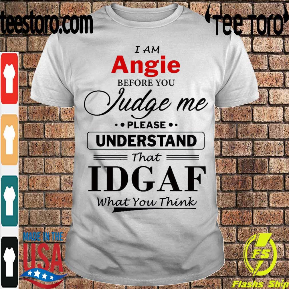 I am Angie Judge me please Understand that Idgaf what You think shirt