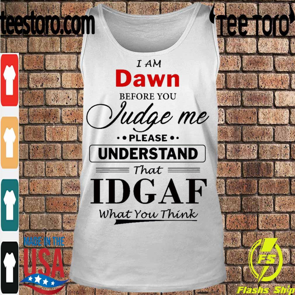I am Dawn Judge me please Understand that Idgaf what You think s Tanktop