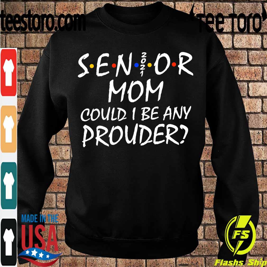 Senior Mom 2021 could I be any Prouder s Sweatshirt