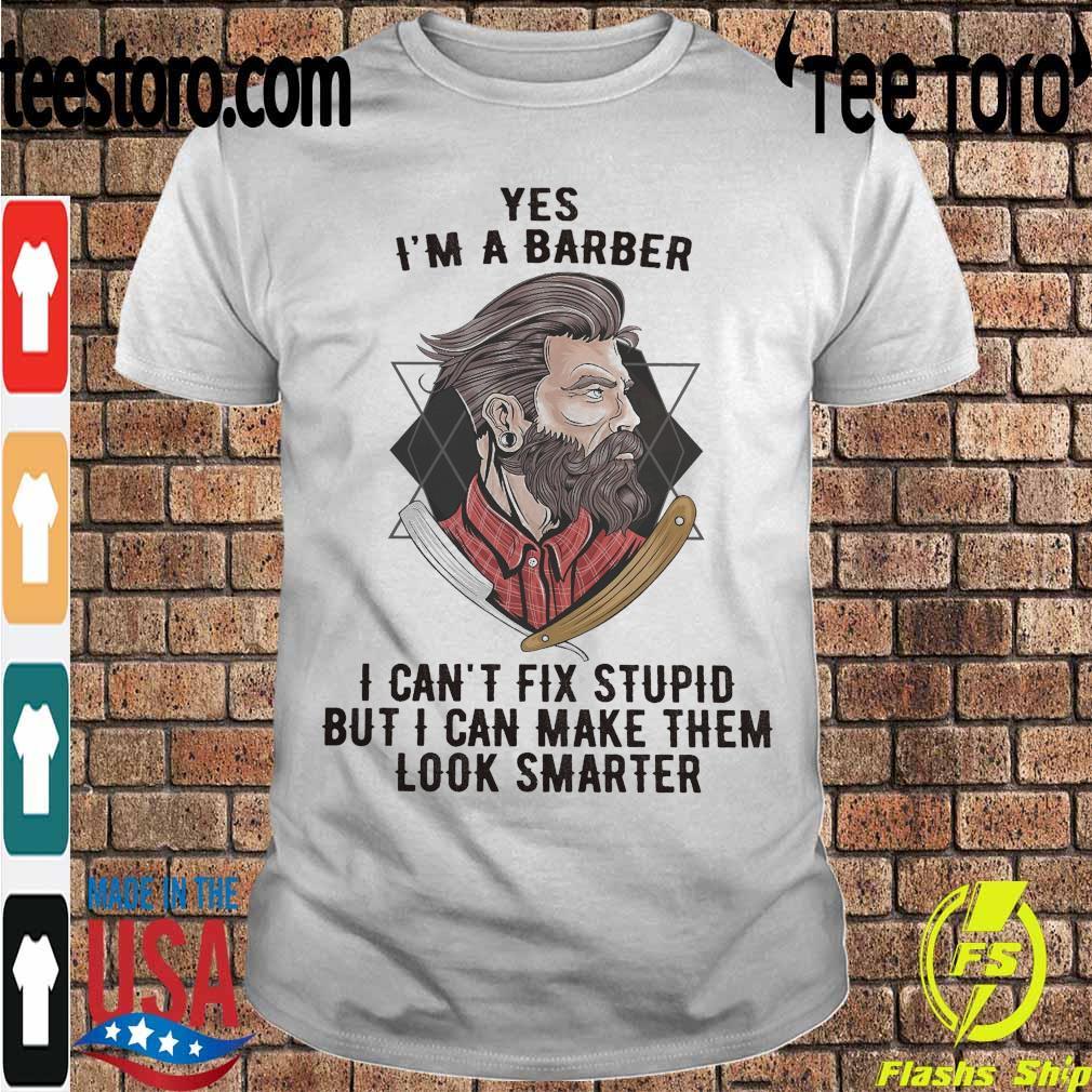 Yes I'm a Barber I can't fix stupid but I can make them look smarter shirt