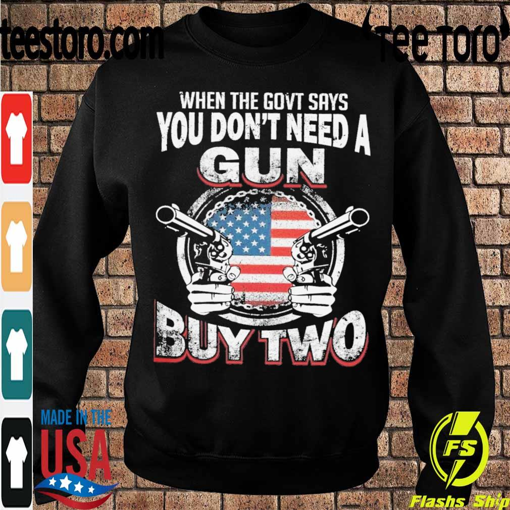 When the govt says You don't need a Gun buy two s Sweatshirt
