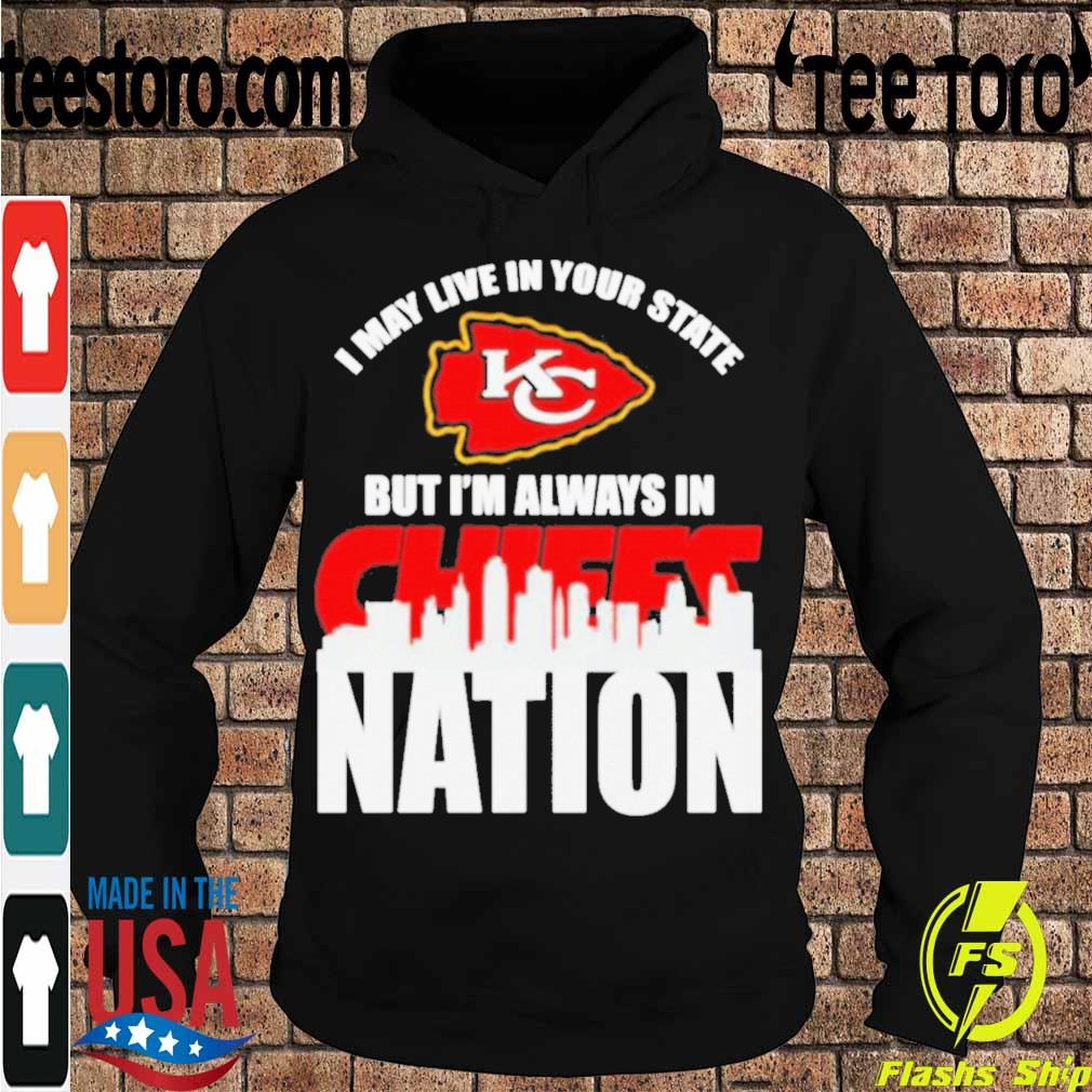 I may live in your state but I_m always in Kansas City Chiefs nation s Hoodie