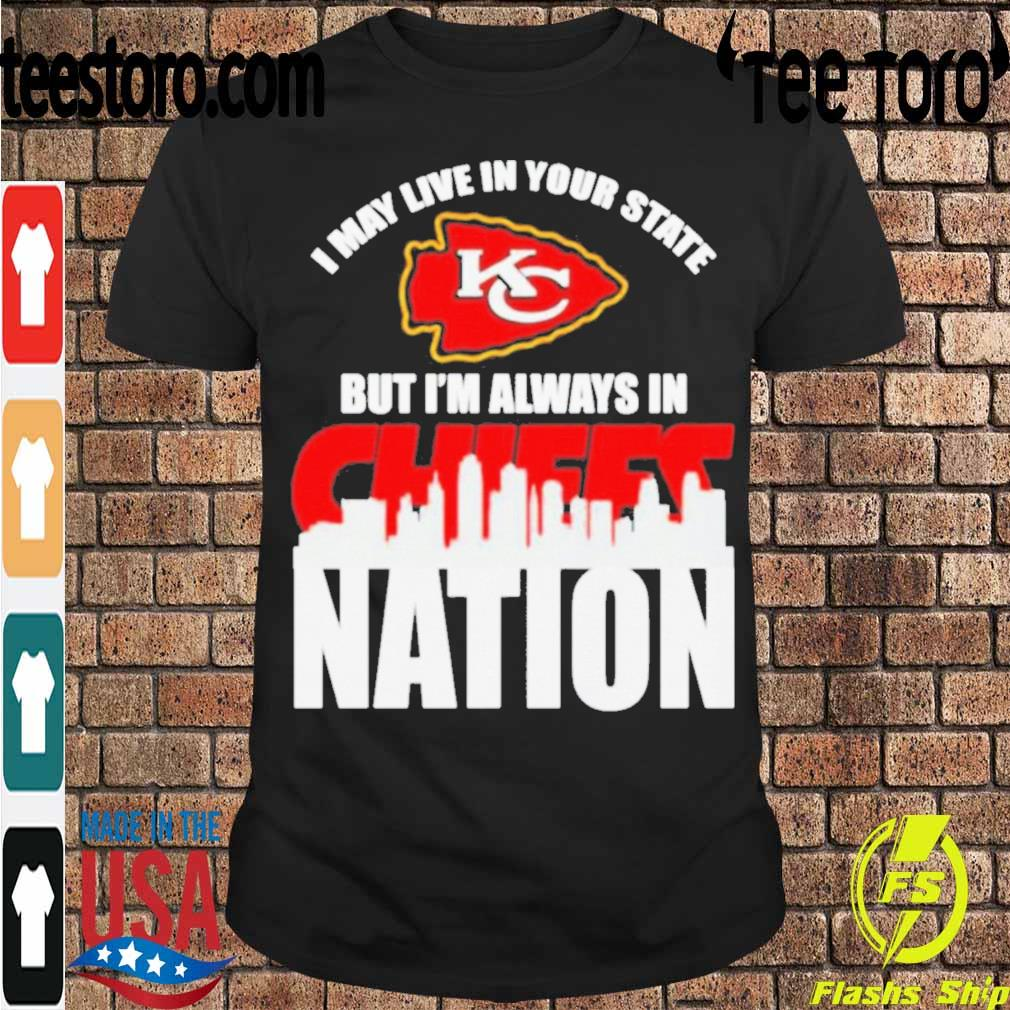 I may live in your state but I_m always in Kansas City Chiefs nation shirt