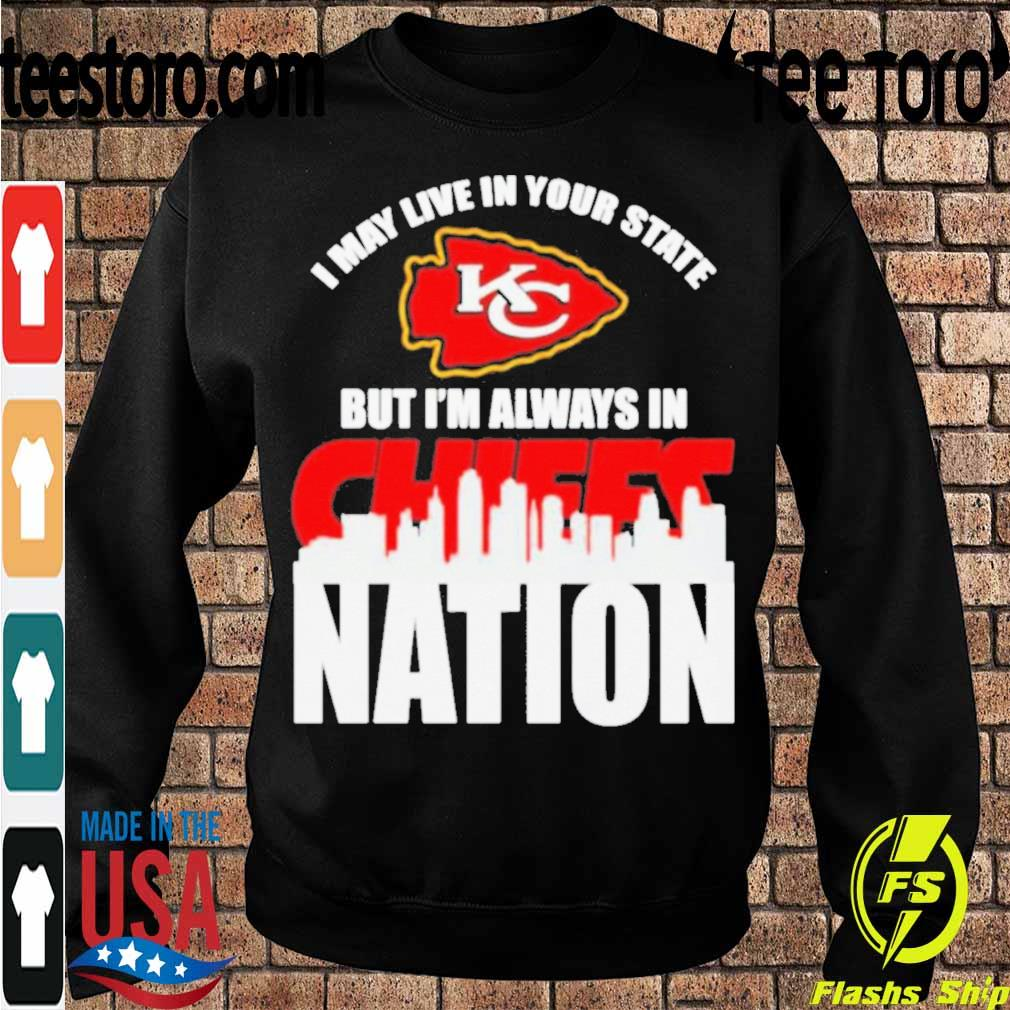 I may live in your state but I_m always in Kansas City Chiefs nation s Sweatshirt