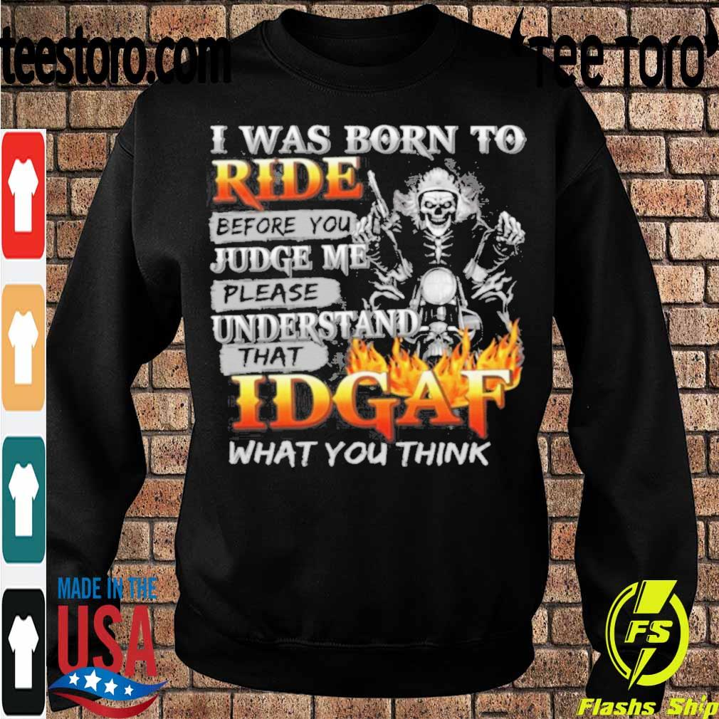 I Was Born To Ride Before You Judge Me Please Understand That IDGAF What You Think Print On Back Biker T Shirt Sweatshirt