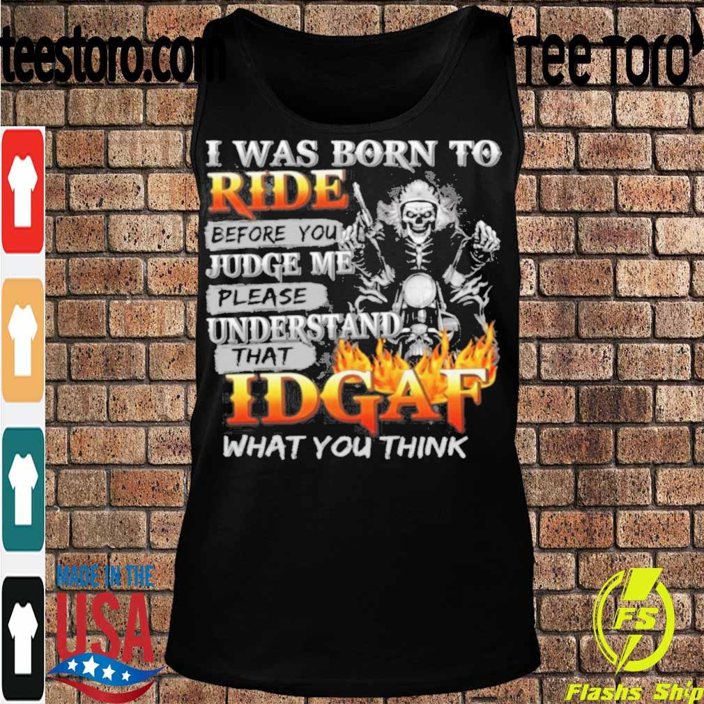 I Was Born To Ride Before You Judge Me Please Understand That IDGAF What You Think Print On Back Biker T Shirt Tanktop