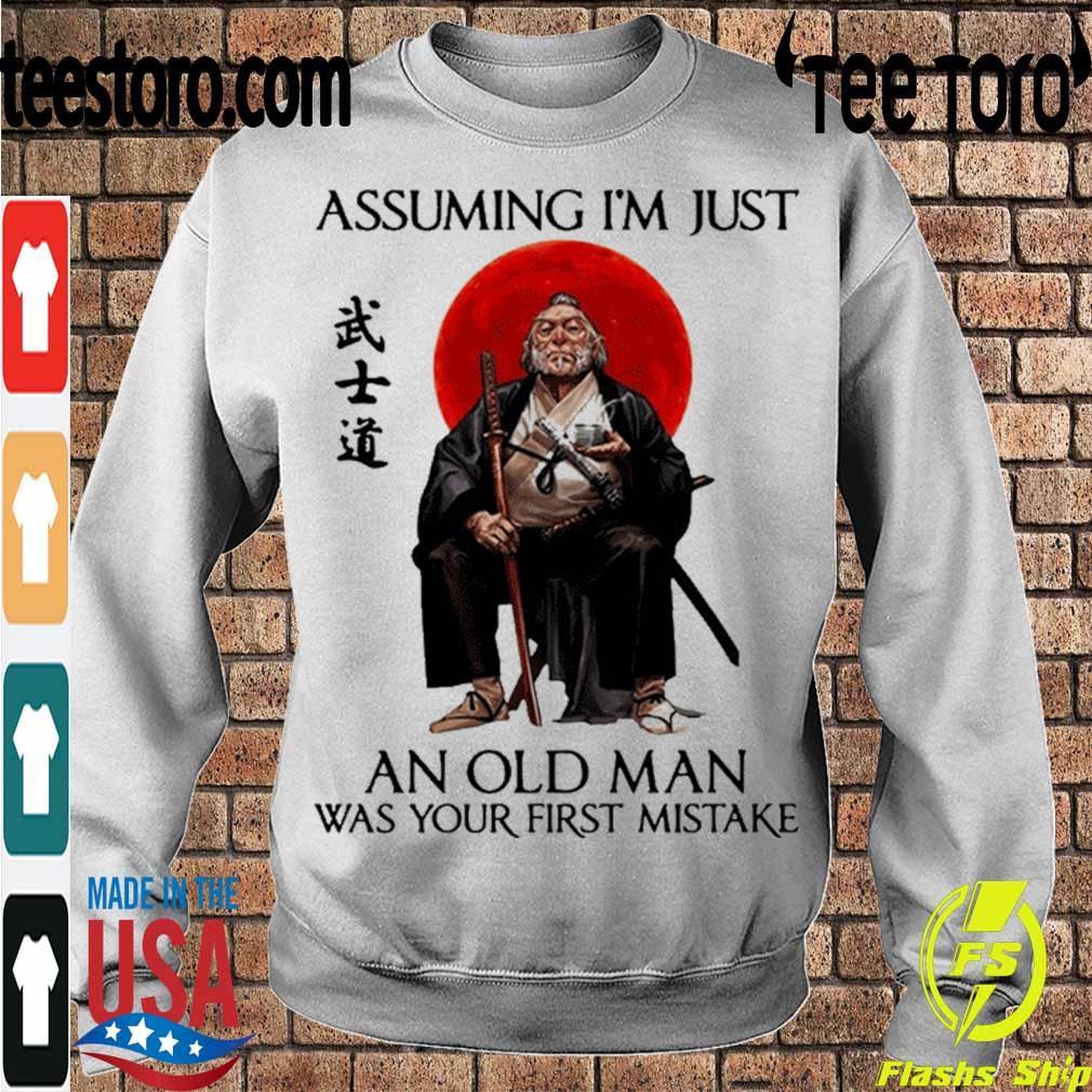 Official Samurai Warriors Assuming I'm Just An Old Man Was Your First Mistake Shirt Sweatshirt