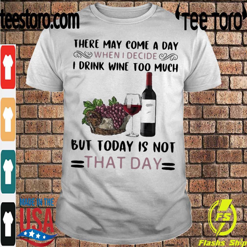 Official There May Come A Day When I Decide I Drink Wine Too Much But Today Is Not That Day Shirt