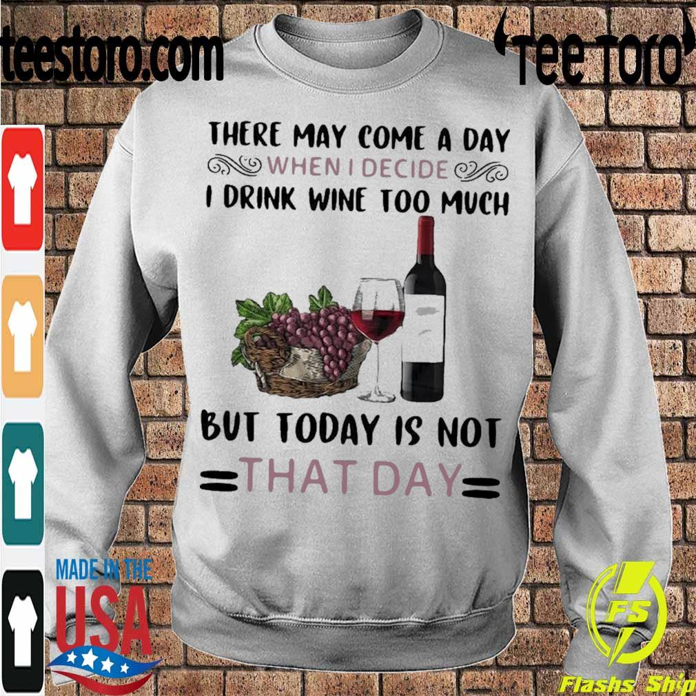 Official There May Come A Day When I Decide I Drink Wine Too Much But Today Is Not That Day Shirt Sweatshirt