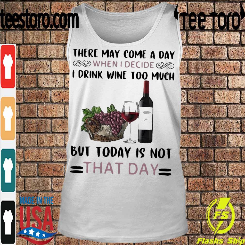 Official There May Come A Day When I Decide I Drink Wine Too Much But Today Is Not That Day Shirt Tanktop