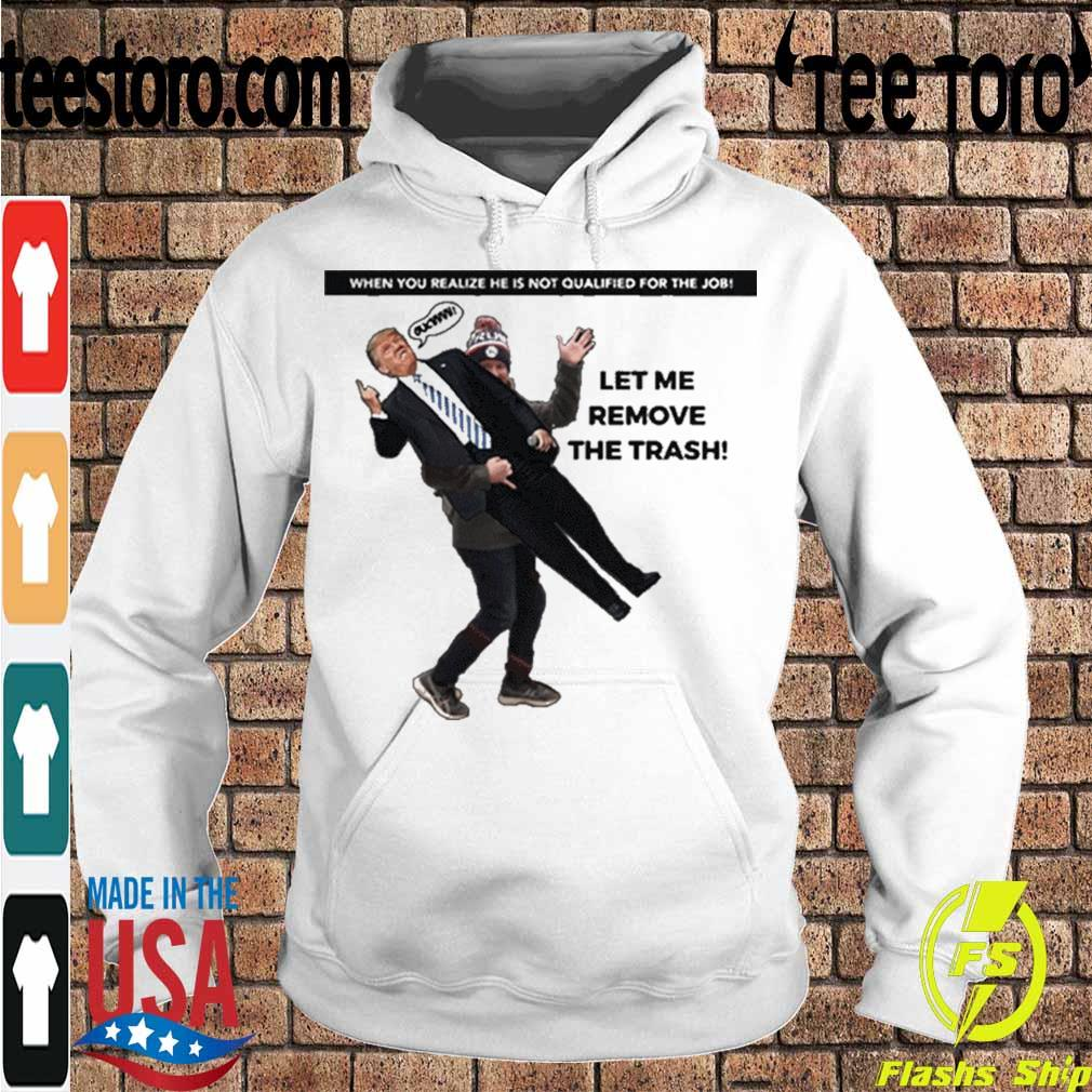 Official When You Realize He Is Not Qualified For The Job Trump Let Me Remove The Trash Shirt Hoodie