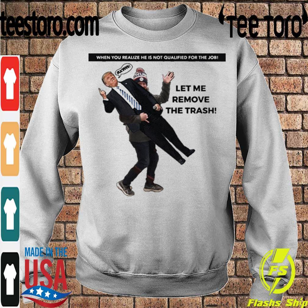 Official When You Realize He Is Not Qualified For The Job Trump Let Me Remove The Trash Shirt Sweatshirt