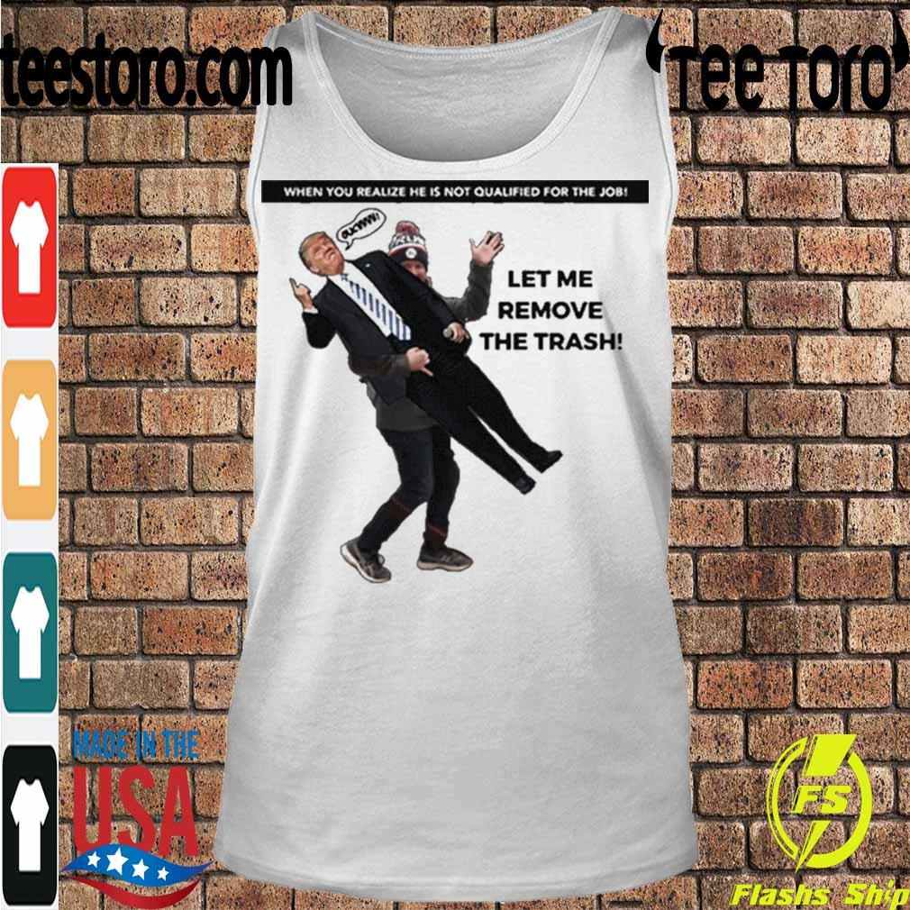 Official When You Realize He Is Not Qualified For The Job Trump Let Me Remove The Trash Shirt Tanktop